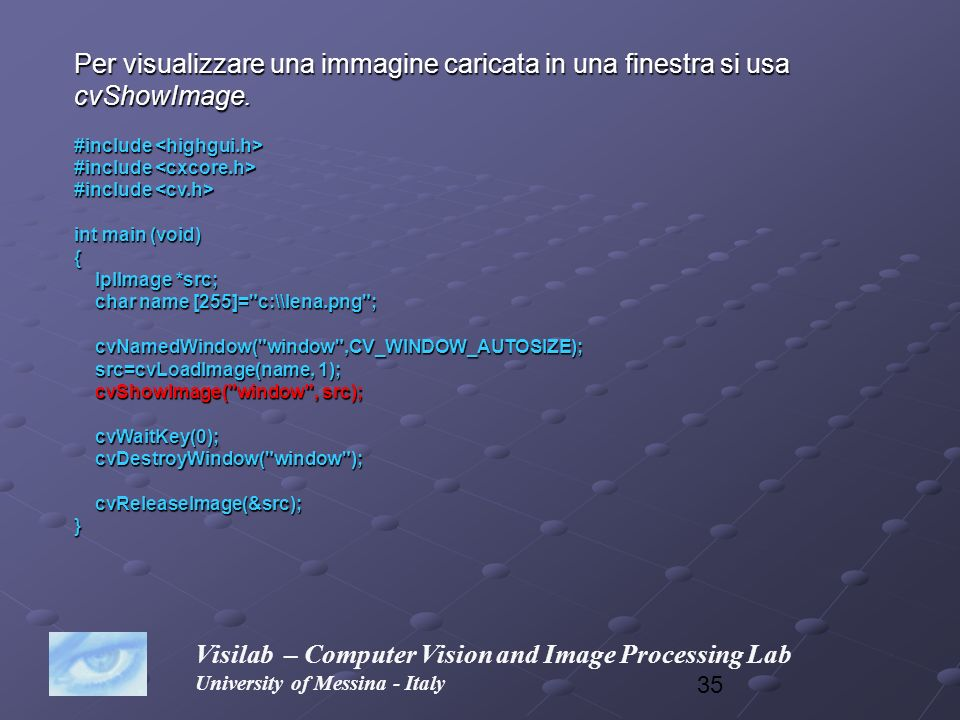 35 Visilab – Computer Vision and Image Processing Lab University of Messina - Italy Per visualizzare una immagine caricata in una finestra si usa cvSh
