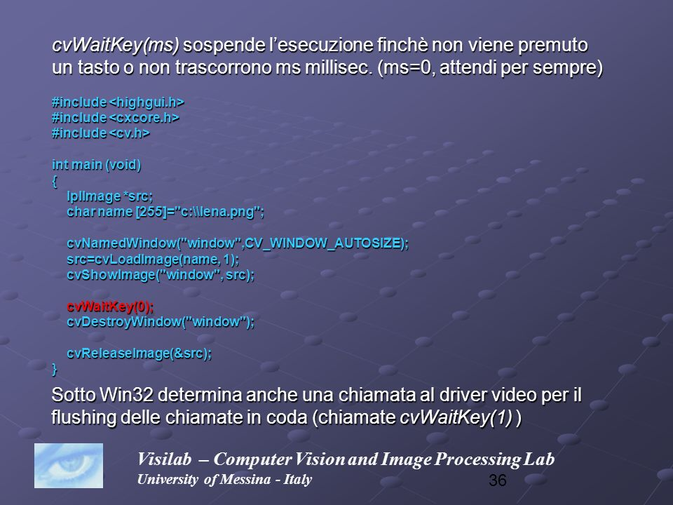 36 Visilab – Computer Vision and Image Processing Lab University of Messina - Italy cvWaitKey(ms) sospende lesecuzione finchè non viene premuto un tas