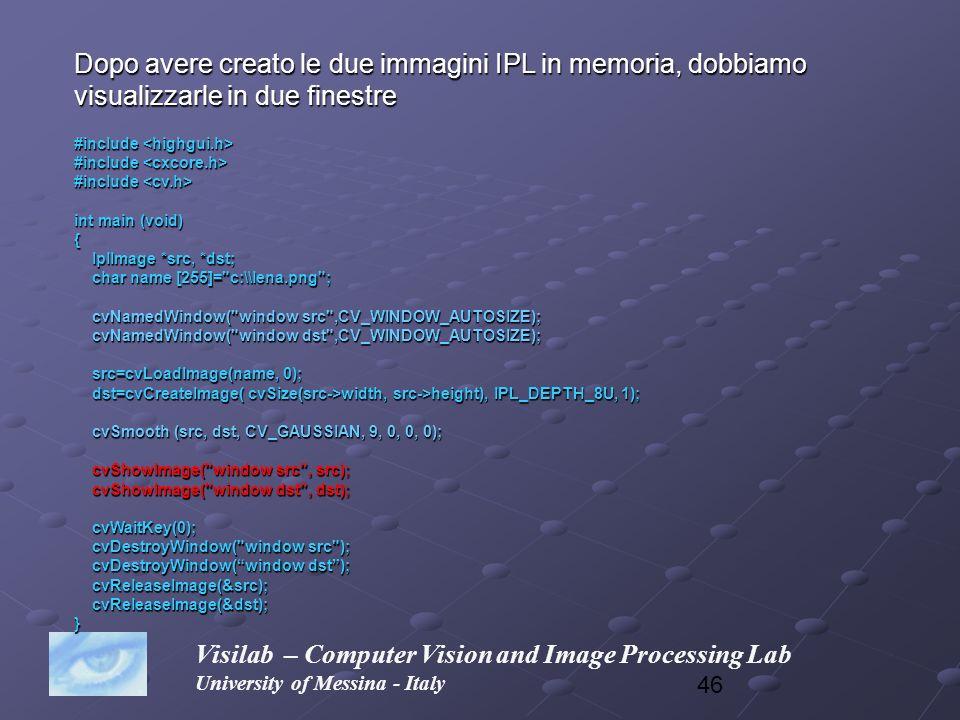 46 Visilab – Computer Vision and Image Processing Lab University of Messina - Italy Dopo avere creato le due immagini IPL in memoria, dobbiamo visuali