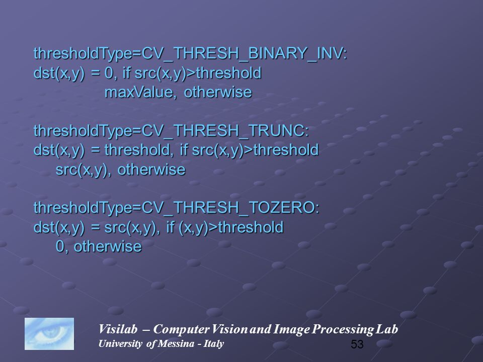 53 Visilab – Computer Vision and Image Processing Lab University of Messina - Italy thresholdType=CV_THRESH_BINARY_INV: dst(x,y) = 0, if src(x,y)>thre