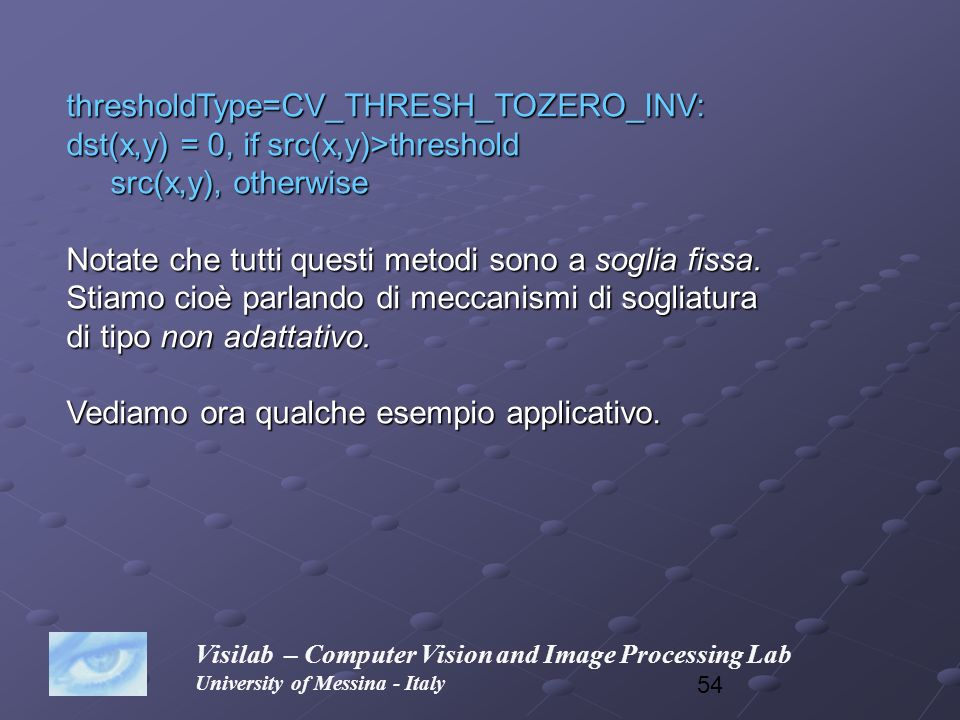 54 Visilab – Computer Vision and Image Processing Lab University of Messina - Italy thresholdType=CV_THRESH_TOZERO_INV: dst(x,y) = 0, if src(x,y)>thre