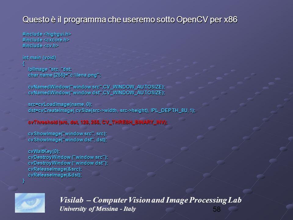 58 Visilab – Computer Vision and Image Processing Lab University of Messina - Italy Questo è il programma che useremo sotto OpenCV per x86 #include #i