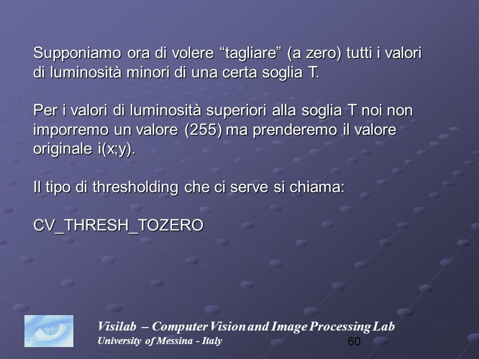 60 Visilab – Computer Vision and Image Processing Lab University of Messina - Italy Supponiamo ora di volere tagliare (a zero) tutti i valori di lumin