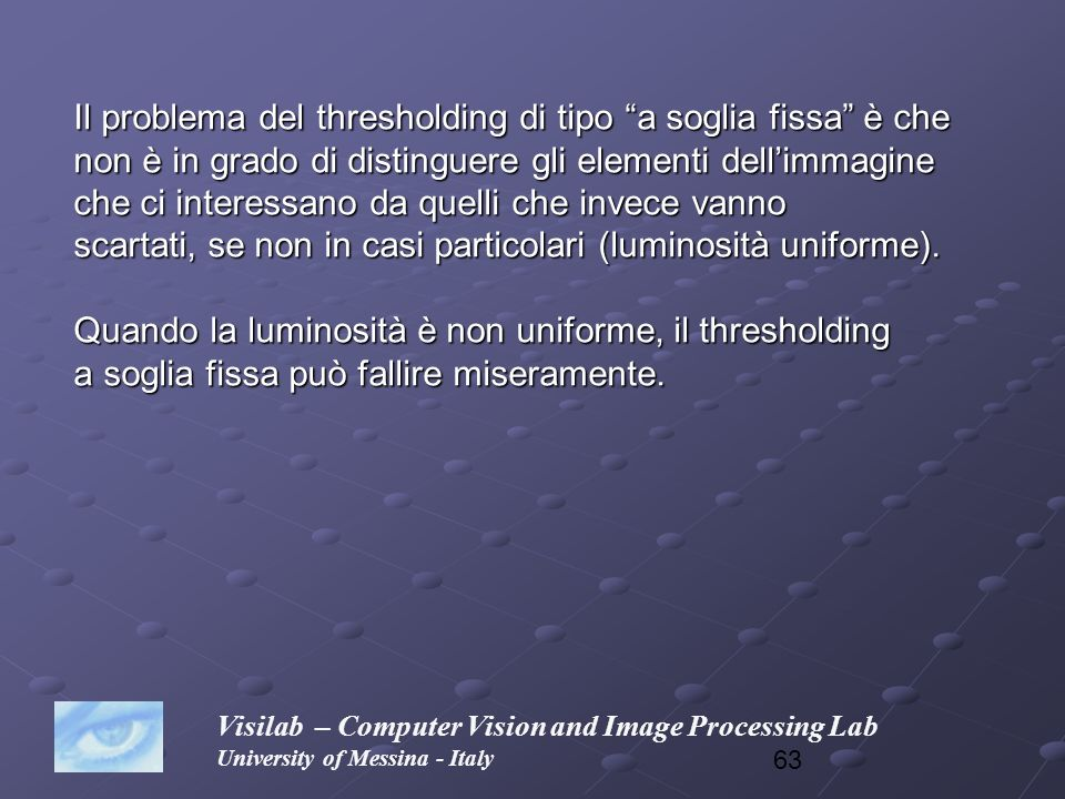 63 Visilab – Computer Vision and Image Processing Lab University of Messina - Italy Il problema del thresholding di tipo a soglia fissa è che non è in