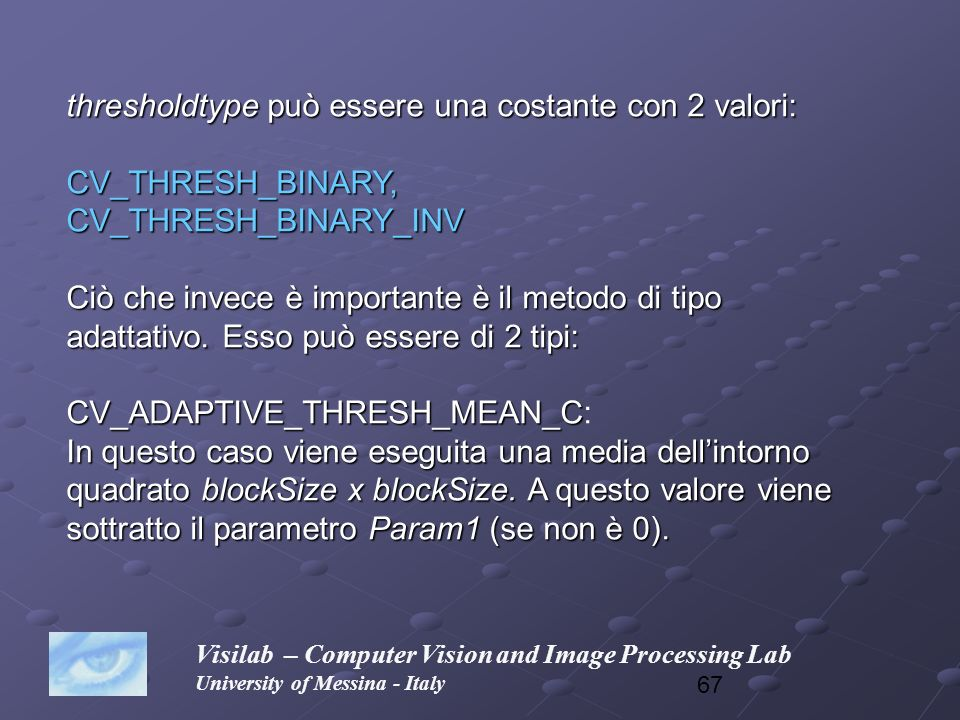 67 Visilab – Computer Vision and Image Processing Lab University of Messina - Italy thresholdtype può essere una costante con 2 valori: CV_THRESH_BINA