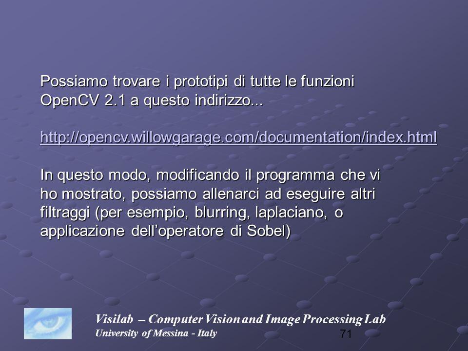 71 Visilab – Computer Vision and Image Processing Lab University of Messina - Italy Possiamo trovare i prototipi di tutte le funzioni OpenCV 2.1 a que