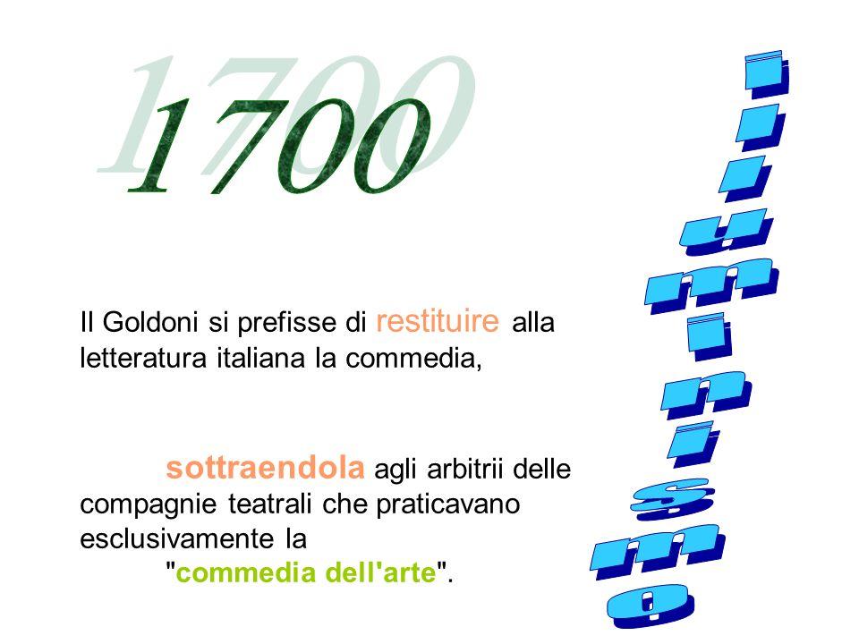 Il Goldoni si prefisse di restituire alla letteratura italiana la commedia, sottraendola agli arbitrii delle compagnie teatrali che praticavano esclusivamente la commedia dell arte .