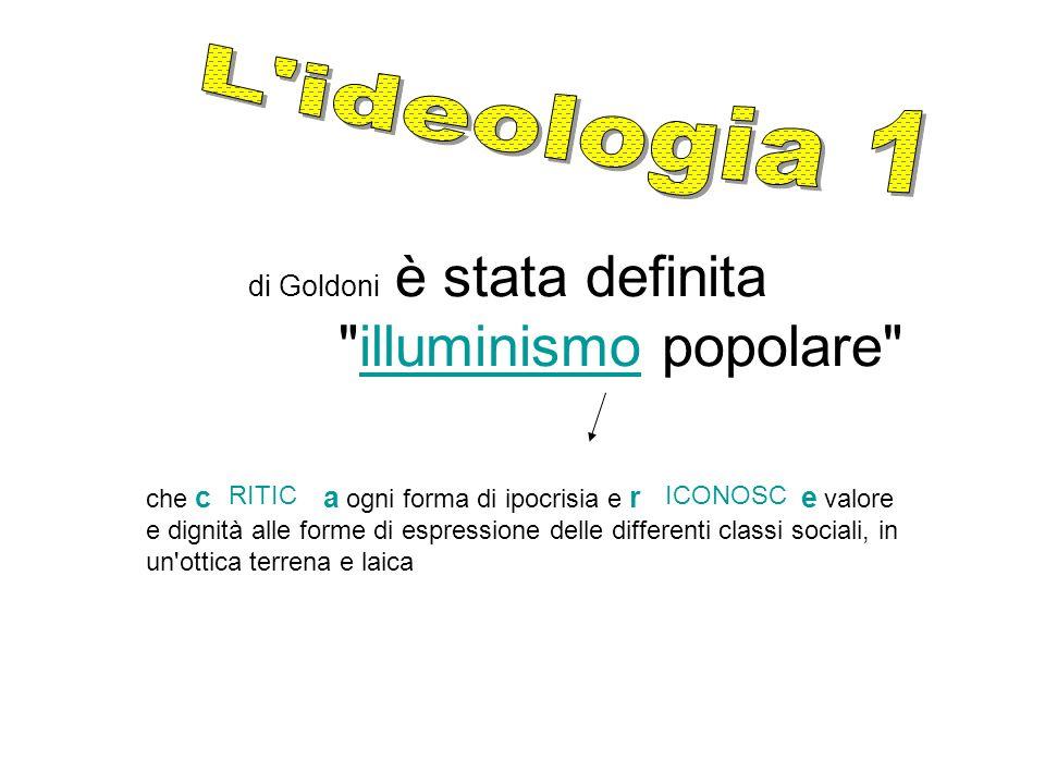 di Goldoni è stata definita illuminismo popolare illuminismo che c a ogni forma di ipocrisia e r e valore e dignità alle forme di espressione delle differenti classi sociali, in un ottica terrena e laica RITIC ICONOSC