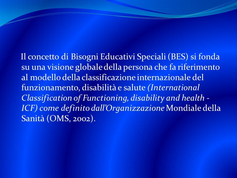 Il concetto di Bisogni Educativi Speciali (BES) si fonda su una visione globale della persona che fa riferimento al modello della classificazione internazionale del funzionamento, disabilità e salute (International Classification of Functioning, disability and health - ICF) come definito dallOrganizzazione Mondiale della Sanità (OMS, 2002).