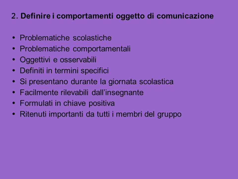 2. Definire i comportamenti oggetto di comunicazione Problematiche scolastiche Problematiche comportamentali Oggettivi e osservabili Definiti in termi