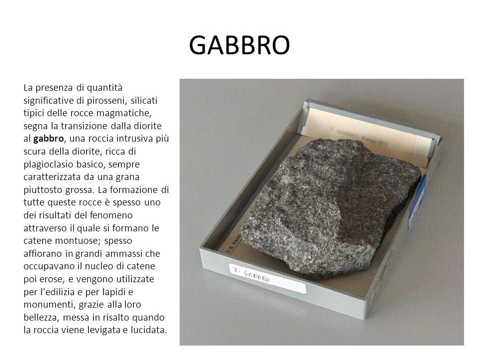 GABBRO La presenza di quantità significative di pirosseni, silicati tipici delle rocce magmatiche, segna la transizione dalla diorite al gabbro, una roccia intrusiva più scura della diorite, ricca di plagioclasio basico, sempre caratterizzata da una grana piuttosto grossa.