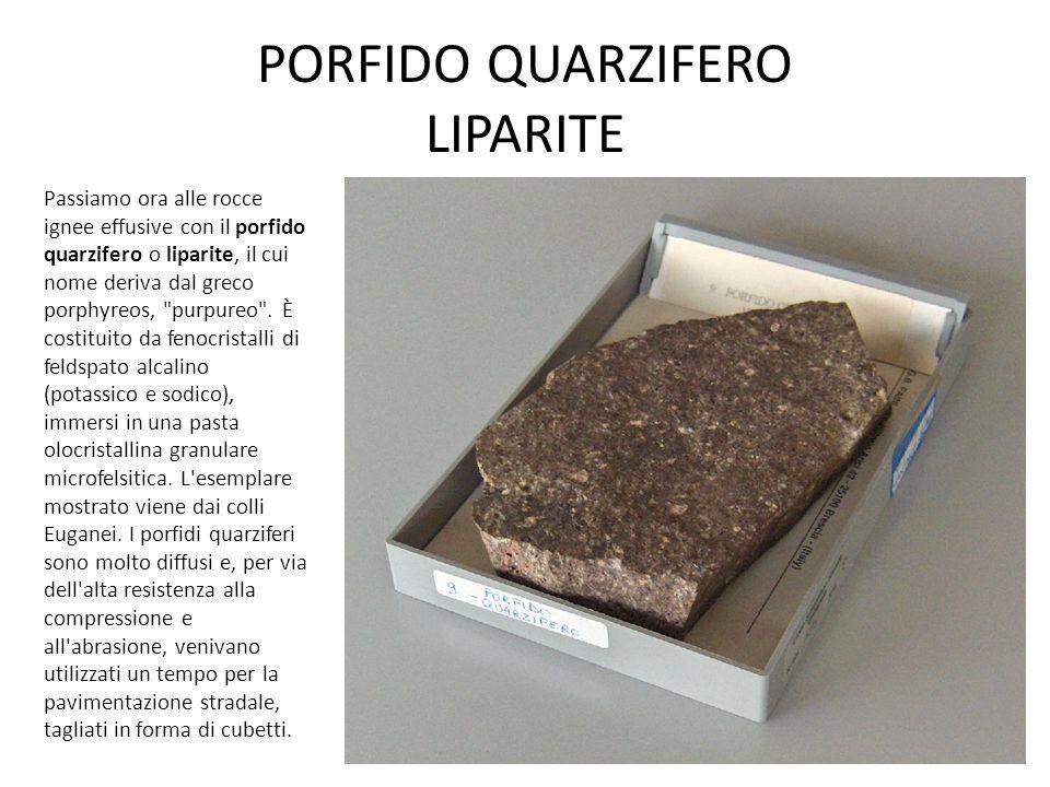 PORFIDO QUARZIFERO LIPARITE Passiamo ora alle rocce ignee effusive con il porfido quarzifero o liparite, il cui nome deriva dal greco porphyreos, purpureo .