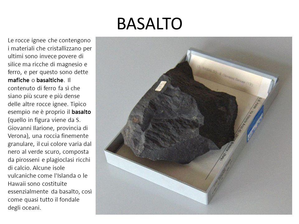 BASALTO Le rocce ignee che contengono i materiali che cristallizzano per ultimi sono invece povere di silice ma ricche di magnesio e ferro, e per questo sono dette mafiche o basaltiche.