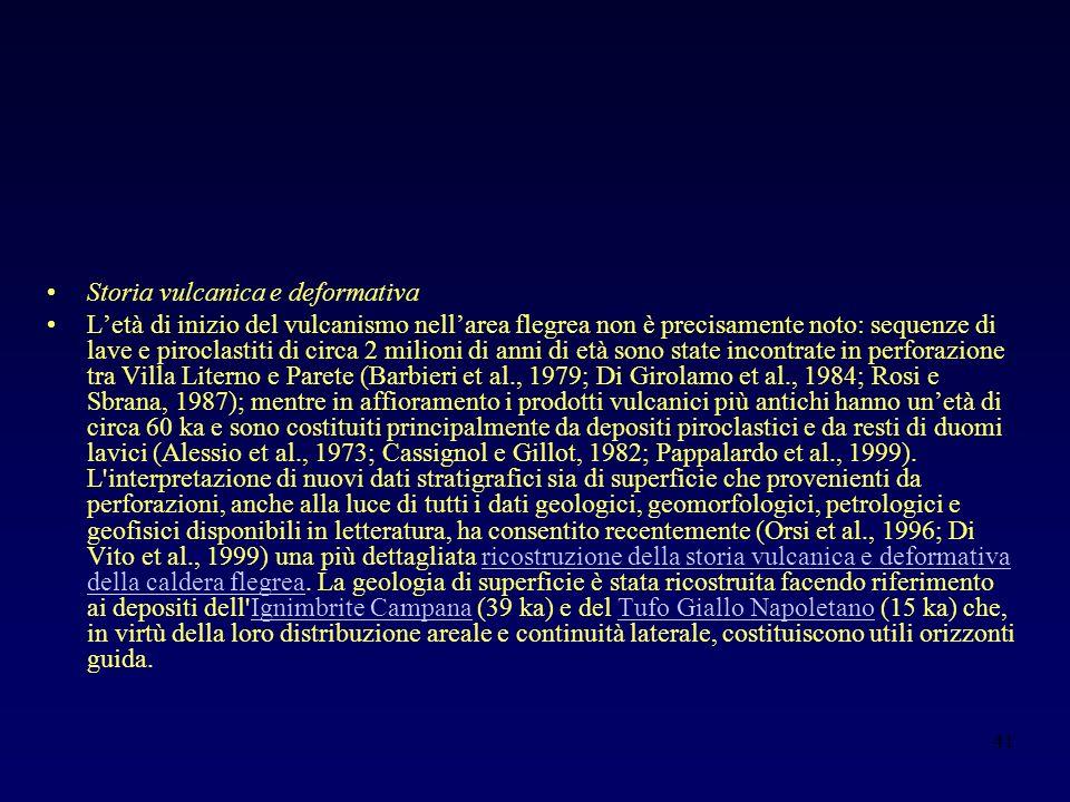 41 Storia vulcanica e deformativa Letà di inizio del vulcanismo nellarea flegrea non è precisamente noto: sequenze di lave e piroclastiti di circa 2 milioni di anni di età sono state incontrate in perforazione tra Villa Literno e Parete (Barbieri et al., 1979; Di Girolamo et al., 1984; Rosi e Sbrana, 1987); mentre in affioramento i prodotti vulcanici più antichi hanno unetà di circa 60 ka e sono costituiti principalmente da depositi piroclastici e da resti di duomi lavici (Alessio et al., 1973; Cassignol e Gillot, 1982; Pappalardo et al., 1999).