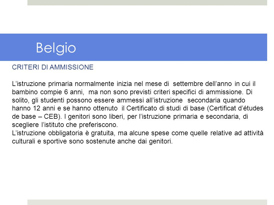 Belgio CRITERI DI AMMISSIONE Listruzione primaria normalmente inizia nel mese di settembre dellanno in cui il bambino compie 6 anni, ma non sono previ