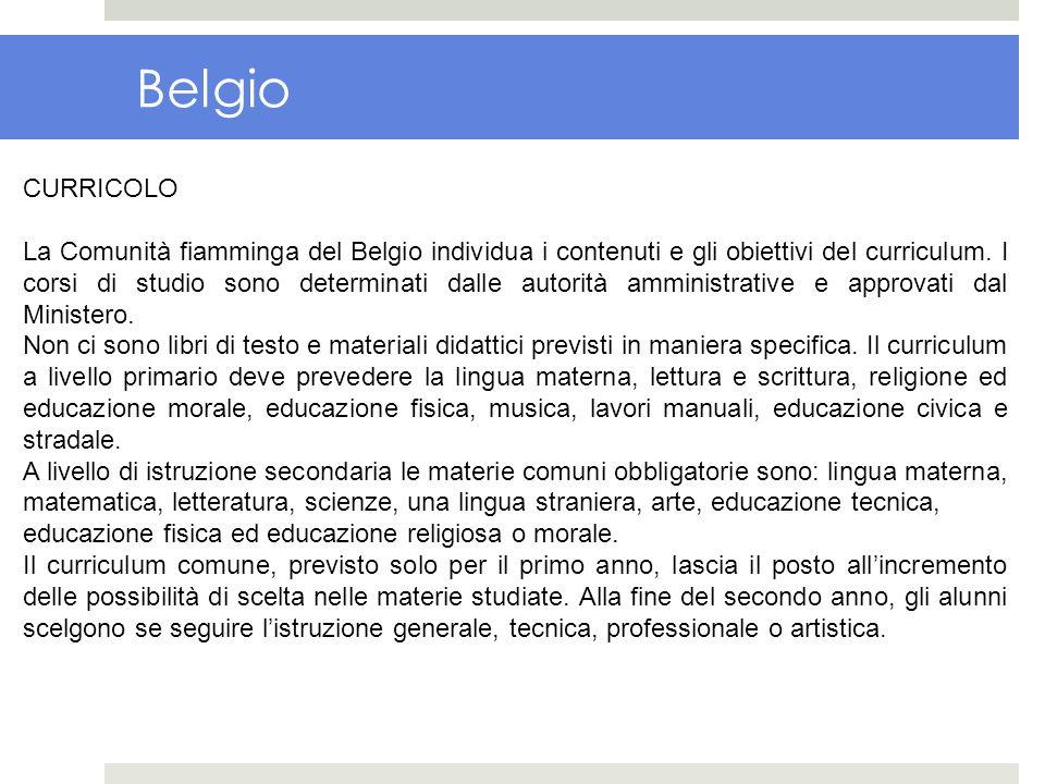 Belgio CURRICOLO La Comunità fiamminga del Belgio individua i contenuti e gli obiettivi del curriculum. I corsi di studio sono determinati dalle autor