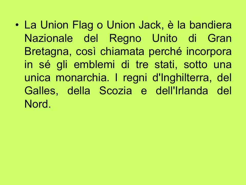 La Union Flag o Union Jack, è la bandiera Nazionale del Regno Unito di Gran Bretagna, così chiamata perché incorpora in sé gli emblemi di tre stati, sotto una unica monarchia.
