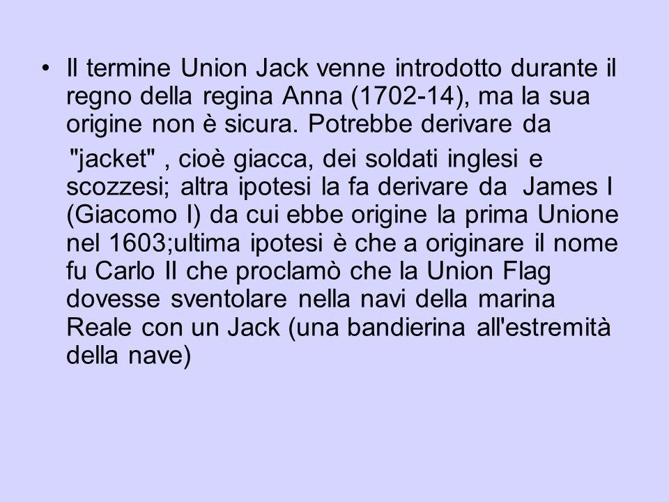 Il termine Union Jack venne introdotto durante il regno della regina Anna (1702-14), ma la sua origine non è sicura.
