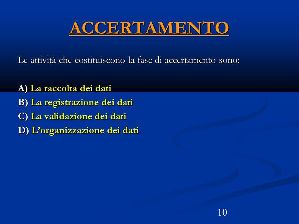 10 ACCERTAMENTO Le attività che costituiscono la fase di accertamento sono: A) La raccolta dei dati B) La registrazione dei dati C) La validazione dei