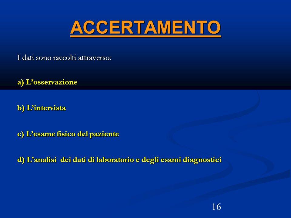16 ACCERTAMENTO I dati sono raccolti attraverso: a) Losservazione b) Lintervista c) Lesame fisico del paziente d) Lanalisi dei dati di laboratorio e d