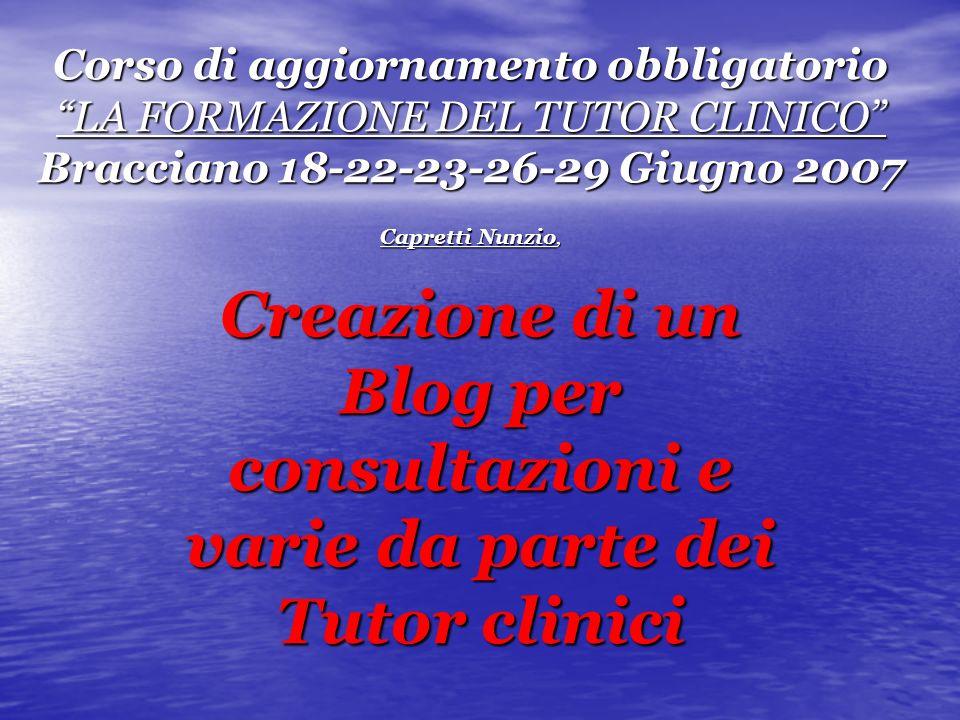 Corso di aggiornamento obbligatorio LA FORMAZIONE DEL TUTOR CLINICO Bracciano 18-22-23-26-29 Giugno 2007 Capretti Nunzio, Creazione di un Blog per consultazioni e varie da parte dei Tutor clinici
