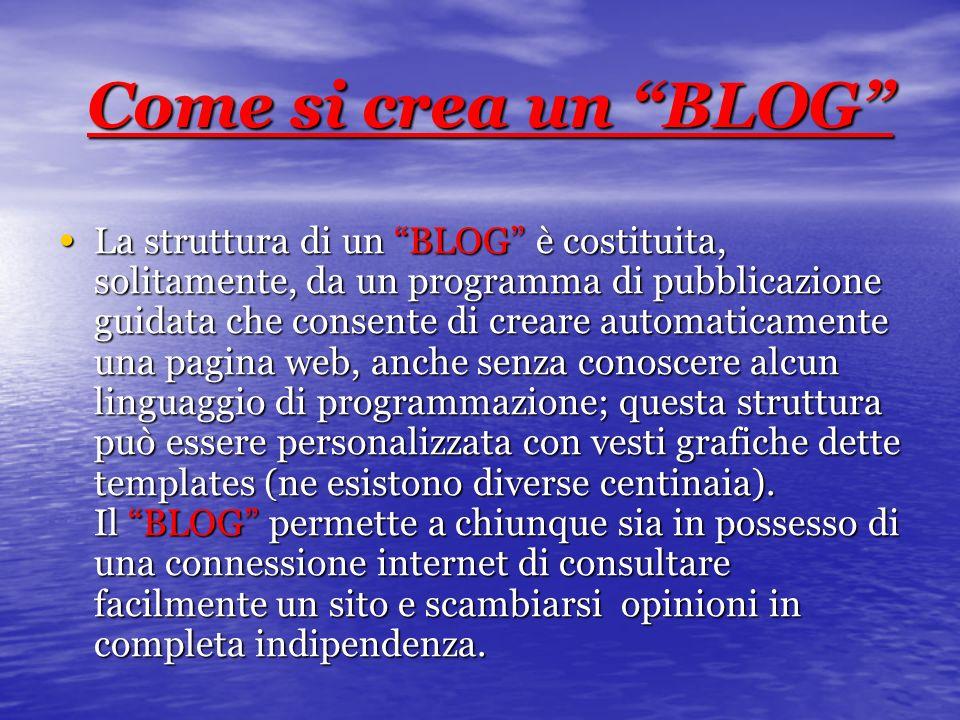 Come si crea un BLOG Come si crea un BLOG La struttura di un BLOG è costituita, solitamente, da un programma di pubblicazione guidata che consente di