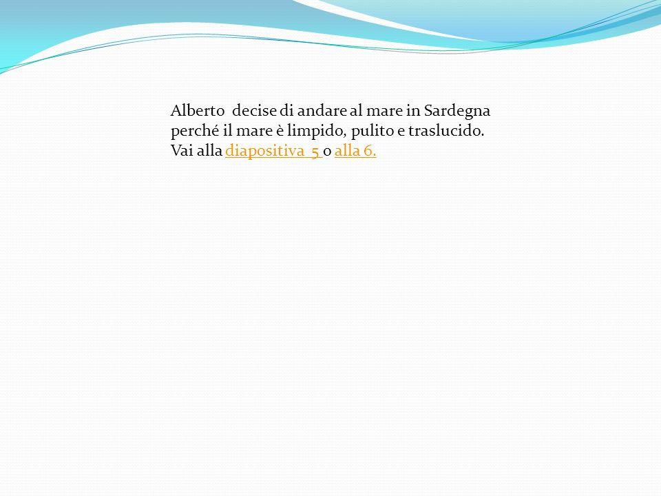 Alberto decise di andare al mare in Sardegna perché il mare è limpido, pulito e traslucido. Vai alla diapositiva 5 o alla 6.diapositiva 5 alla 6.