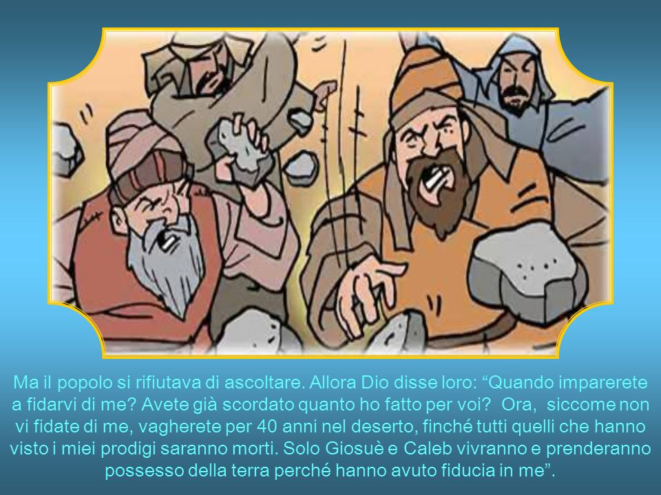 Ma Giosuè e Caleb, due degli esploratori, dissero: Non lasciatevi spaventare.