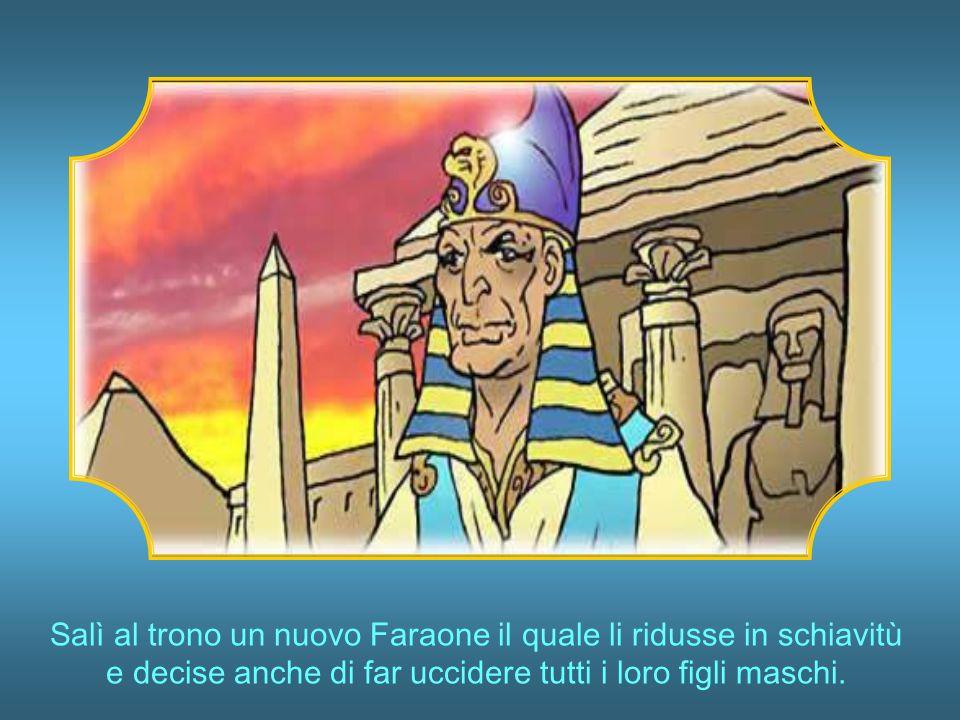 Salì al trono un nuovo Faraone il quale li ridusse in schiavitù e decise anche di far uccidere tutti i loro figli maschi.