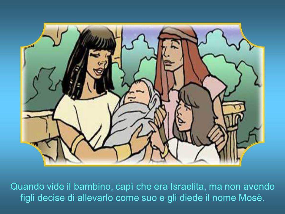 Quando vide il bambino, capì che era Israelita, ma non avendo figli decise di allevarlo come suo e gli diede il nome Mosè.