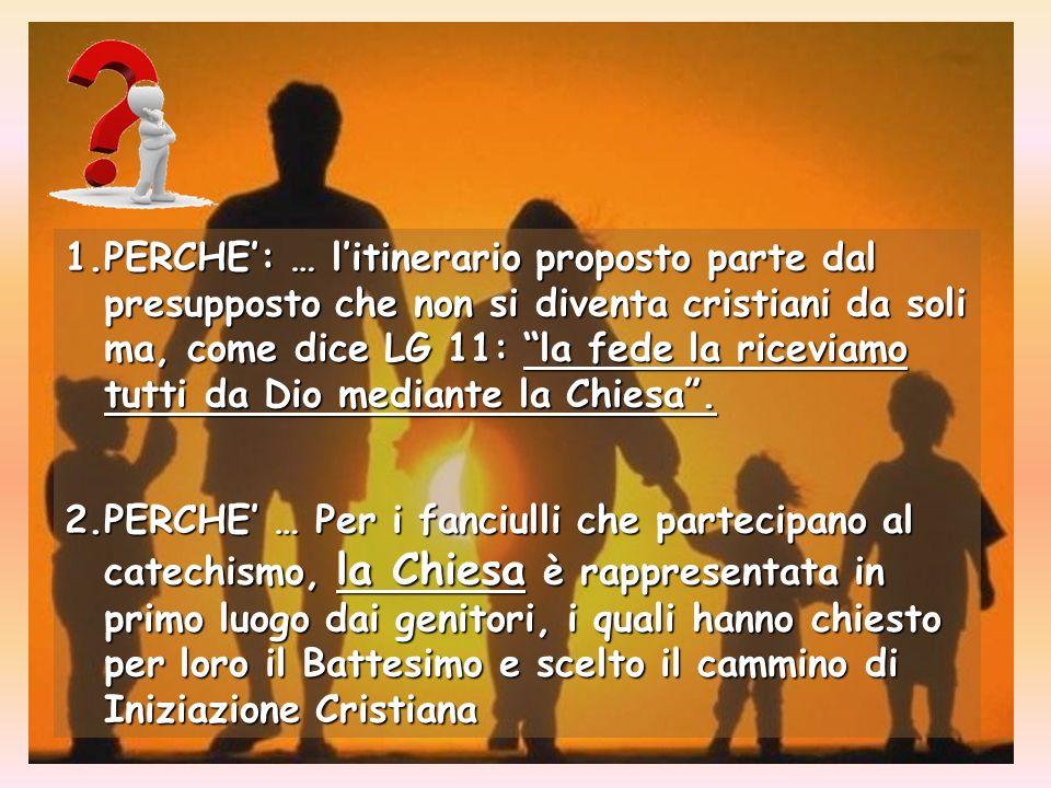 1.PERCHE: … litinerario proposto parte dal presupposto che non si diventa cristiani da soli ma, come dice LG 11: la fede la riceviamo tutti da Dio mediante la Chiesa.