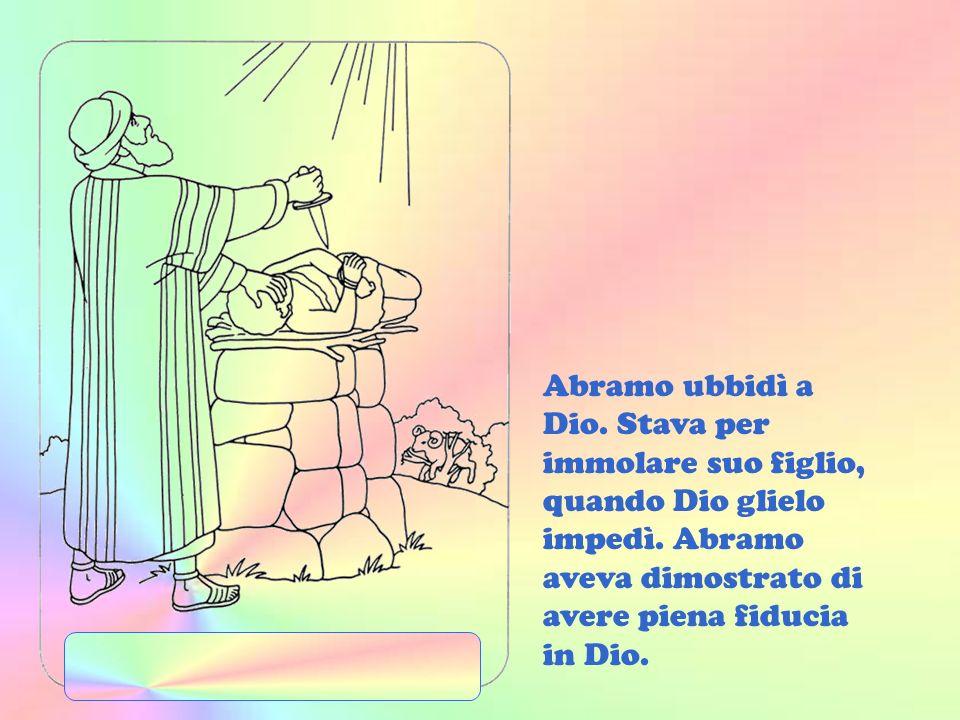 Ma un giorno Dio disse ad Abramo: Prendi il tuo figlio amatissimo e portalo su un monte che ti indicherò. Là costruirai un altare e su di esso me lo i
