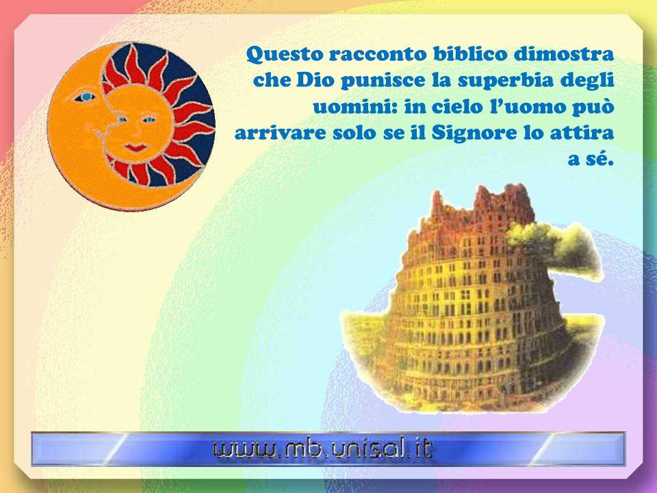 Questo racconto biblico dimostra che Dio punisce la superbia degli uomini: in cielo luomo può arrivare solo se il Signore lo attira a sé.