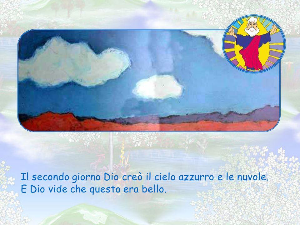Il secondo giorno Dio creò il cielo azzurro e le nuvole. E Dio vide che questo era bello.