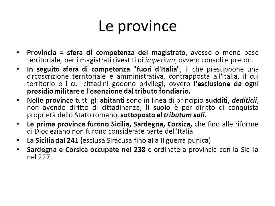 Le province Provincia = sfera di competenza del magistrato, avesse o meno base territoriale, per i magistrati rivestiti di imperium, ovvero consoli e pretori.
