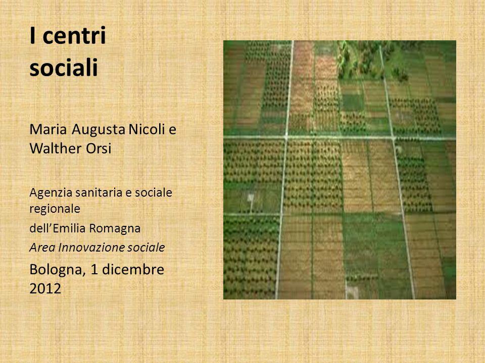 I centri sociali Maria Augusta Nicoli e Walther Orsi Agenzia sanitaria e sociale regionale dellEmilia Romagna Area Innovazione sociale Bologna, 1 dice