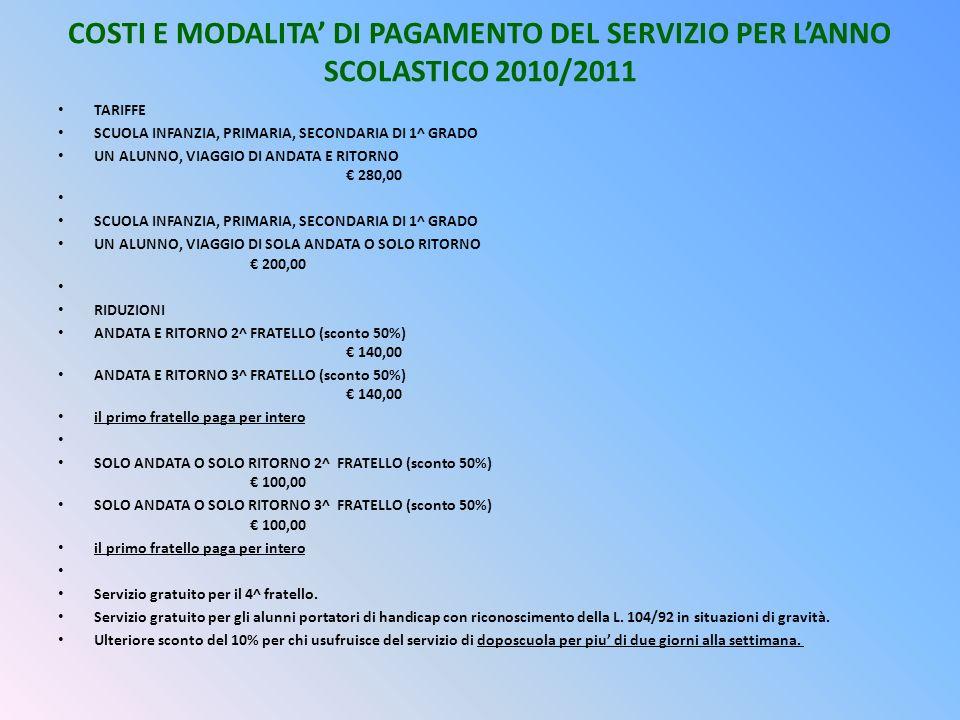 COSTI E MODALITA DI PAGAMENTO DEL SERVIZIO PER LANNO SCOLASTICO 2010/2011 TARIFFE SCUOLA INFANZIA, PRIMARIA, SECONDARIA DI 1^ GRADO UN ALUNNO, VIAGGIO DI ANDATA E RITORNO 280,00 SCUOLA INFANZIA, PRIMARIA, SECONDARIA DI 1^ GRADO UN ALUNNO, VIAGGIO DI SOLA ANDATA O SOLO RITORNO 200,00 RIDUZIONI ANDATA E RITORNO 2^ FRATELLO (sconto 50%) 140,00 ANDATA E RITORNO 3^ FRATELLO (sconto 50%) 140,00 il primo fratello paga per intero SOLO ANDATA O SOLO RITORNO 2^ FRATELLO (sconto 50%) 100,00 SOLO ANDATA O SOLO RITORNO 3^ FRATELLO (sconto 50%) 100,00 il primo fratello paga per intero Servizio gratuito per il 4^ fratello.