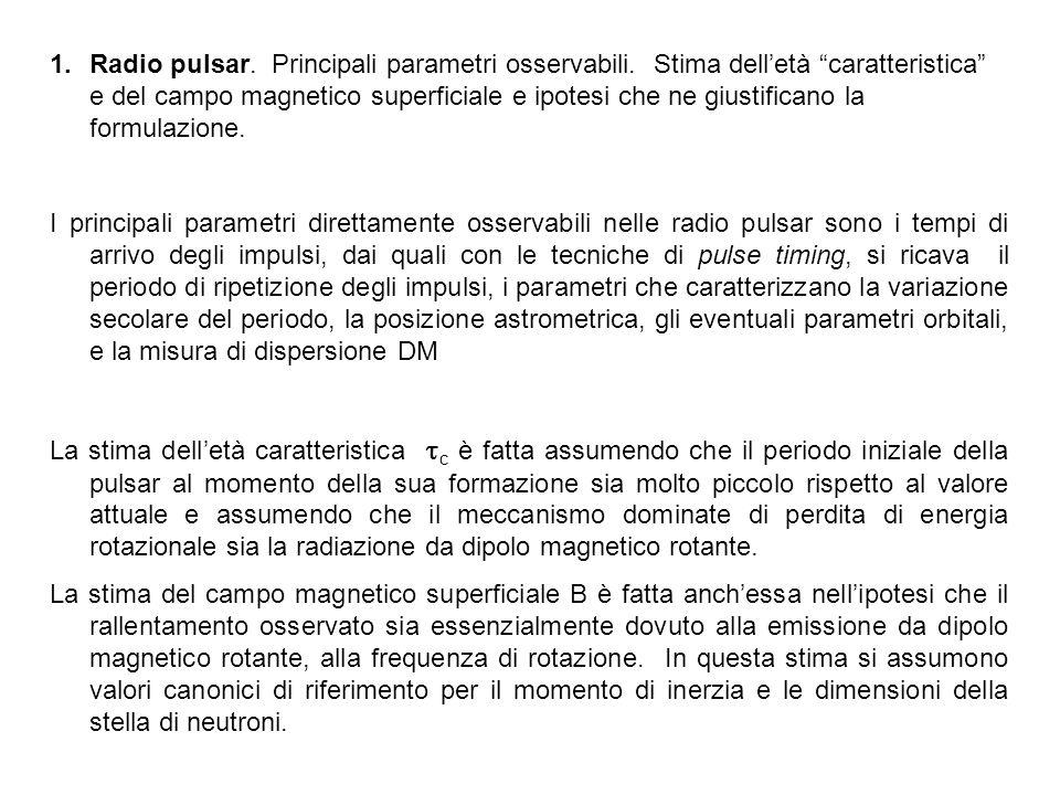 1.Radio pulsar. Principali parametri osservabili. Stima delletà caratteristica e del campo magnetico superficiale e ipotesi che ne giustificano la for