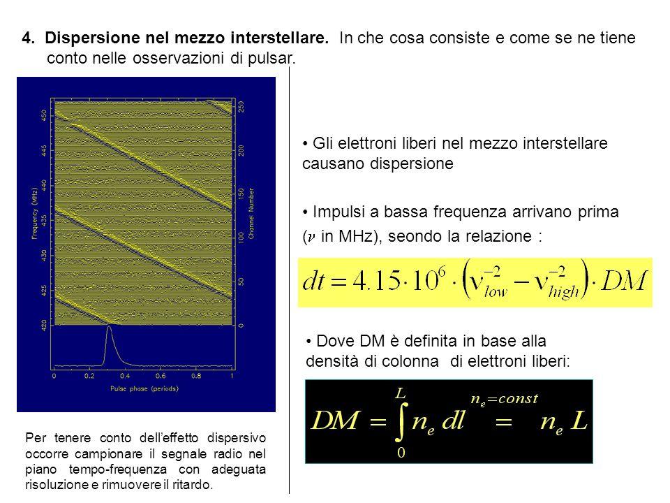 Gli elettroni liberi nel mezzo interstellare causano dispersione Impulsi a bassa frequenza arrivano prima ( in MHz), seondo la relazione : 4. Dispersi