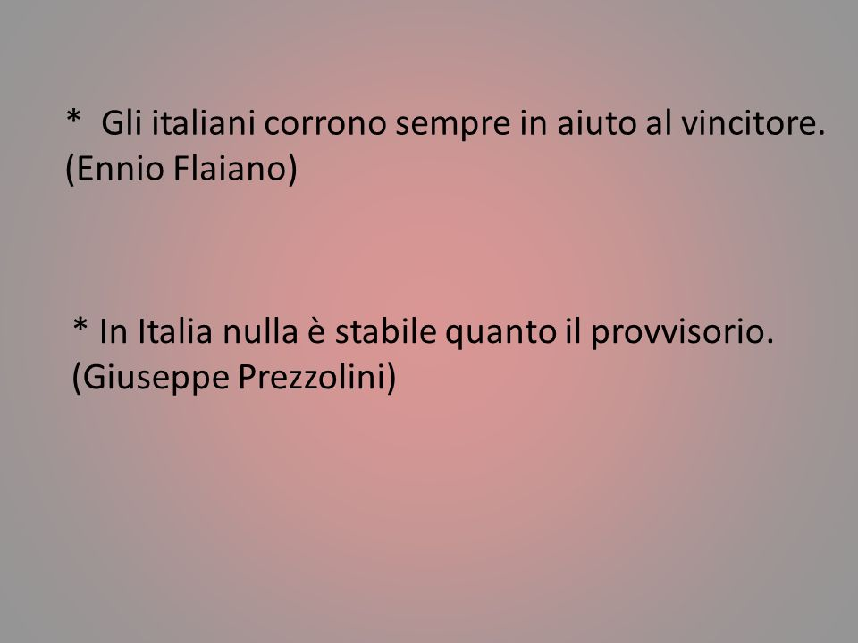 * L'italiano e' un popolo straordinario. Mi piacerebbe tanto che fosse un popolo normale. (Altan) * Italiani: Dei buoni a nulla capaci di tutto. (Leo