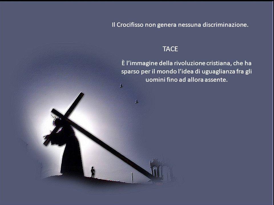 Il Crocifisso non genera nessuna discriminazione. TACE È limmagine della rivoluzione cristiana, che ha sparso per il mondo lidea di uguaglianza fra gl