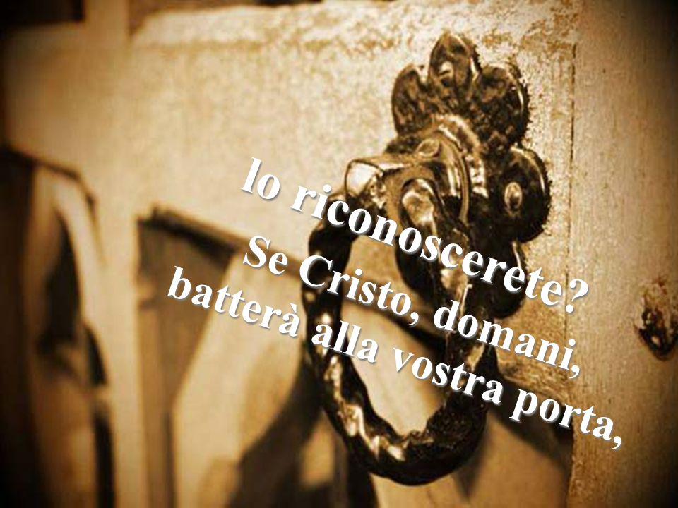 Se Cristo, domani, batterà alla vostra porta, lo riconoscerete?