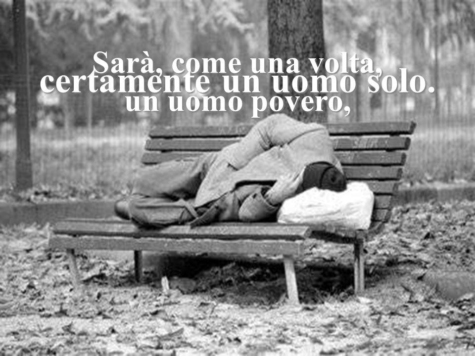 Sarà, come una volta, un uomo povero, certamente un uomo solo.