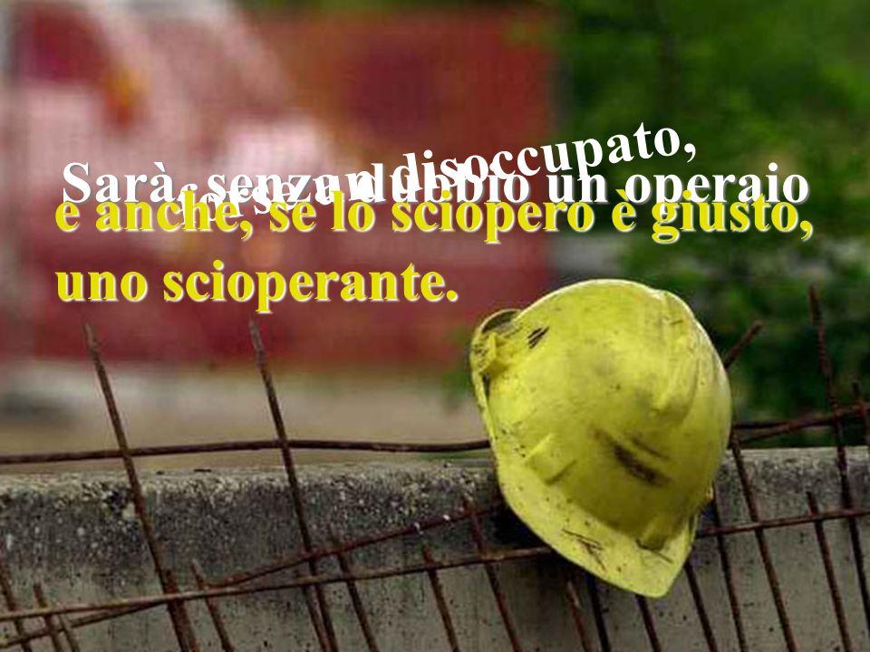 Sarà, senza dubbio un operaio forse un disoccupato, e anche, se lo sciopero è giusto, uno scioperante.