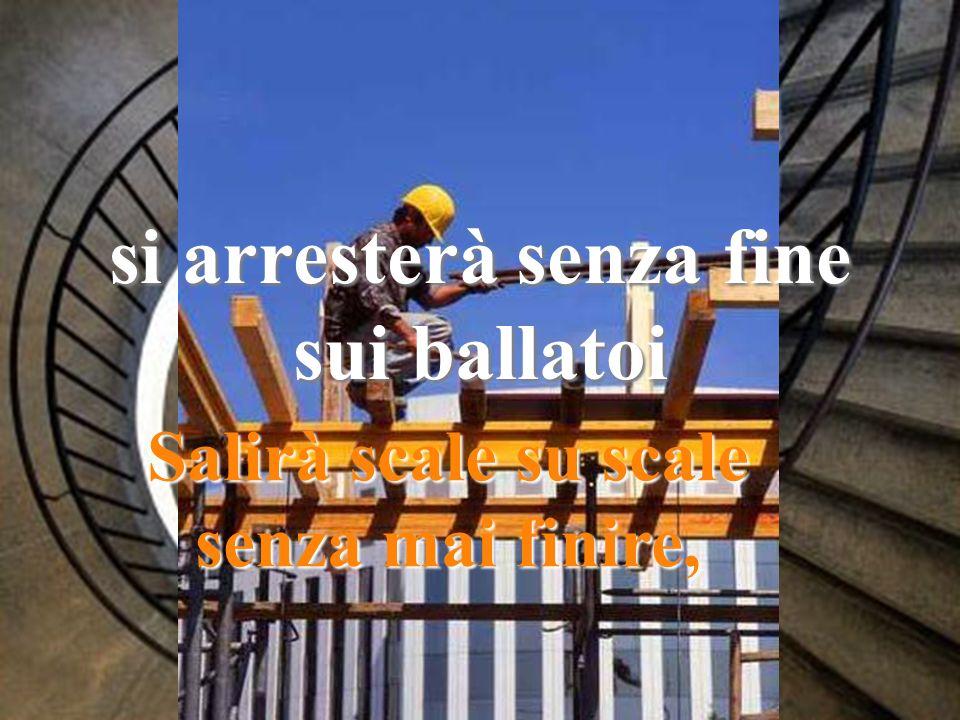 Salirà scale su scale senza mai finire, si arresterà senza fine sui ballatoi
