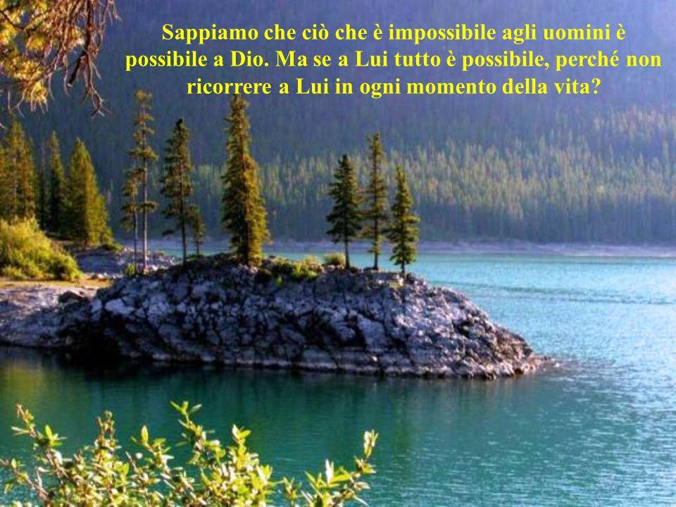 Sappiamo che ciò che è impossibile agli uomini è possibile a Dio.