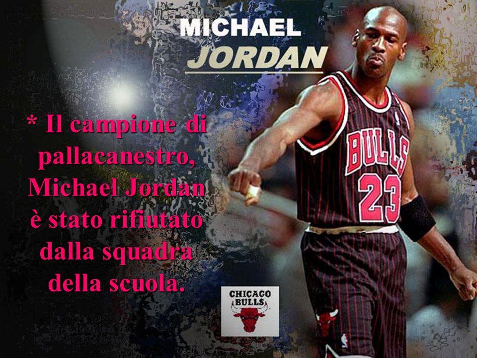 * Il campione di pallacanestro, Michael Jordan è stato rifiutato dalla squadra della scuola.