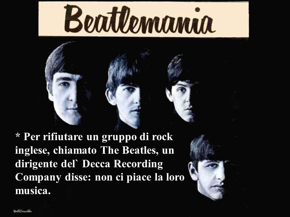 * Per rifiutare un gruppo di rock inglese, chiamato The Beatles, un dirigente del` Decca Recording Company disse: non ci piace la loro musica.