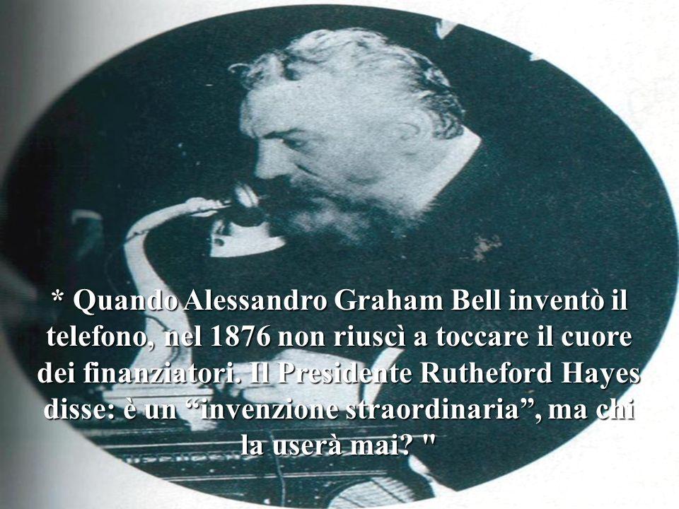 * Quando Alessandro Graham Bell inventò il telefono, nel 1876 non riuscì a toccare il cuore dei finanziatori.