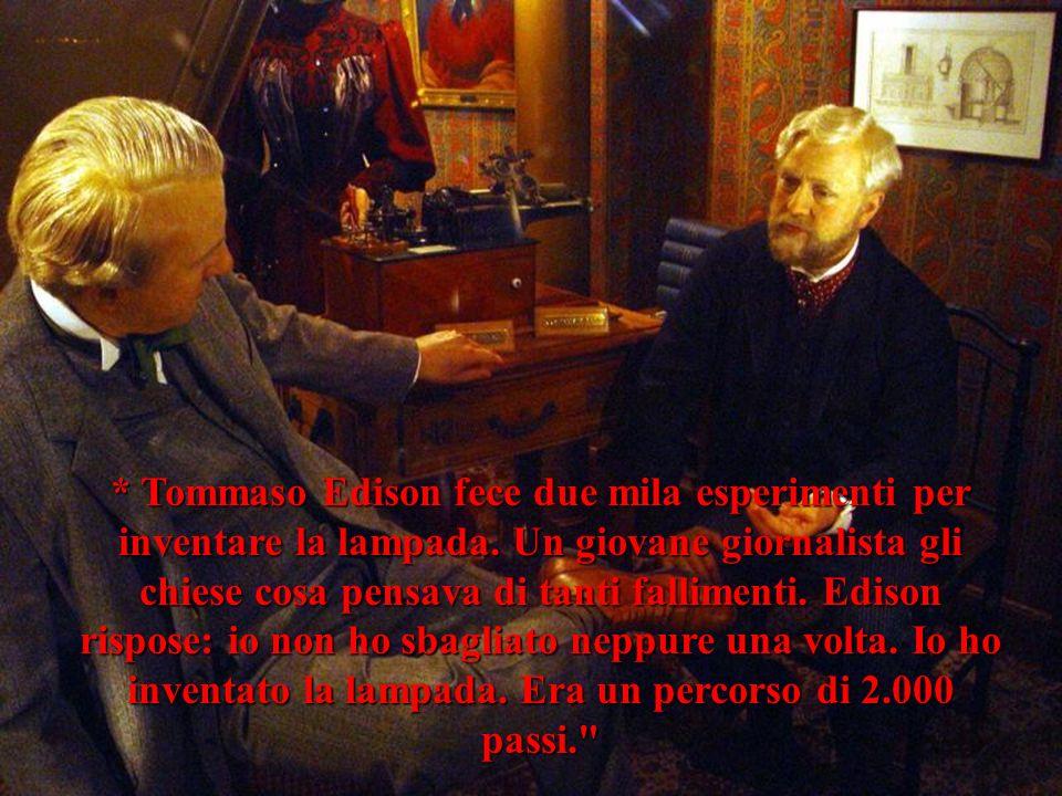 * Tommaso Edison fece due mila esperimenti per inventare la lampada.